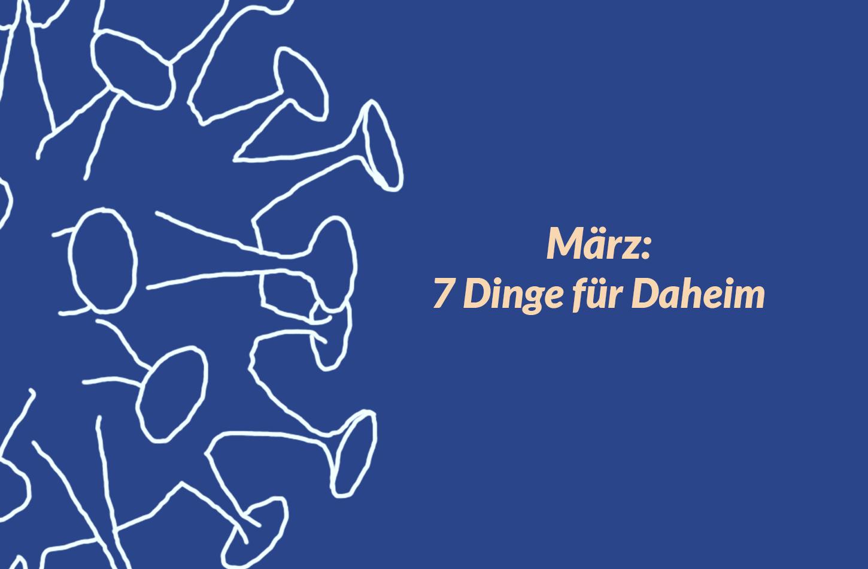 März: 7 Dinge für Daheim